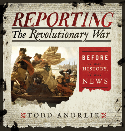 """Reporting the Revolutionary War: Before It Was History, It Was News"""